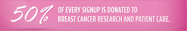 50% of every signup is donated to breast cancer research and pateint care.